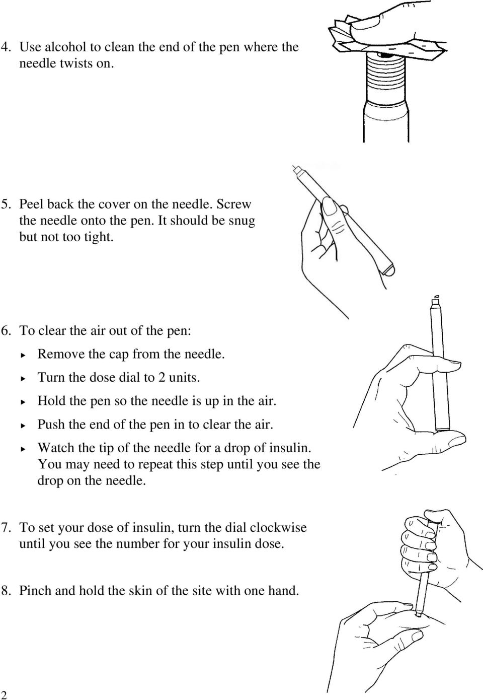 Hold the pen so the needle is up in the air. Push the end of the pen in to clear the air. Watch the tip of the needle for a drop of insulin.