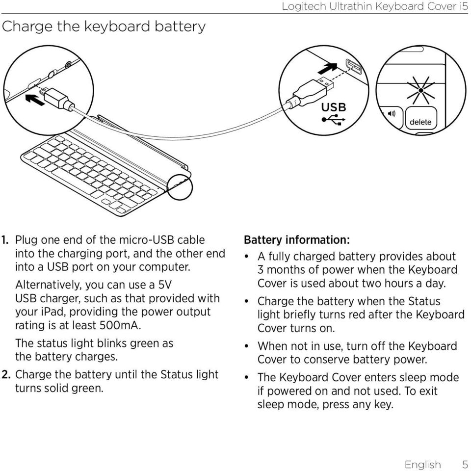 Charge the battery until the Status light turns solid green. Battery information: A fully charged battery provides about 3 months of power when the Keyboard Cover is used about two hours a day.