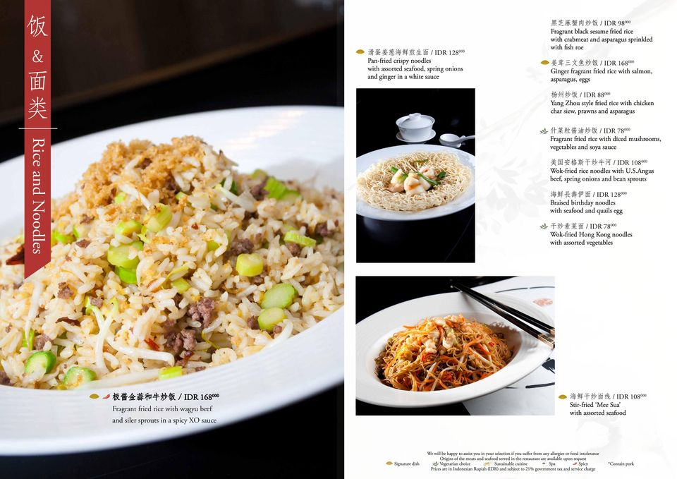 siew, prawns and asparagus Rice and Noodles 什 菜 粒 酱 油 炒 饭 / IDR 78 000 Fragrant fried rice with diced mushrooms, vegetables and soya sauce 美 国 安 格 斯 干 炒 牛 河 / IDR 108 000 Wok-fried rice noodles with