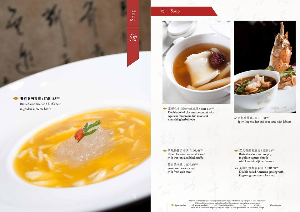 Clear chicken consommé served with wantons and black truffle 蟹 肉 粟 米 羹 / IDR 68 000 Sweet corn cream soup with fresh crab meat 双 贝 菘 菇 黄 焖 汤 / IDR 98 000 Braised