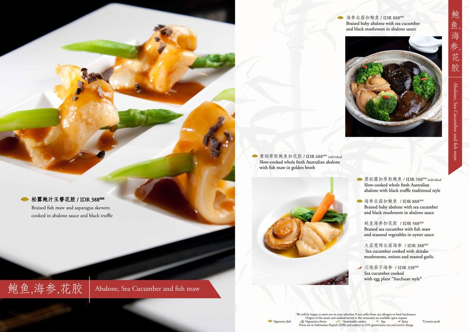 汁 玉 簪 花 胶 / IDR 388 000 Braised fish maw and asparagus skewers cooked in abalone sauce and black truffle 海 参 北 菇 扣 鲍 鱼 / IDR 888 000 Braised baby abalone with sea cucumber and black mushroom in