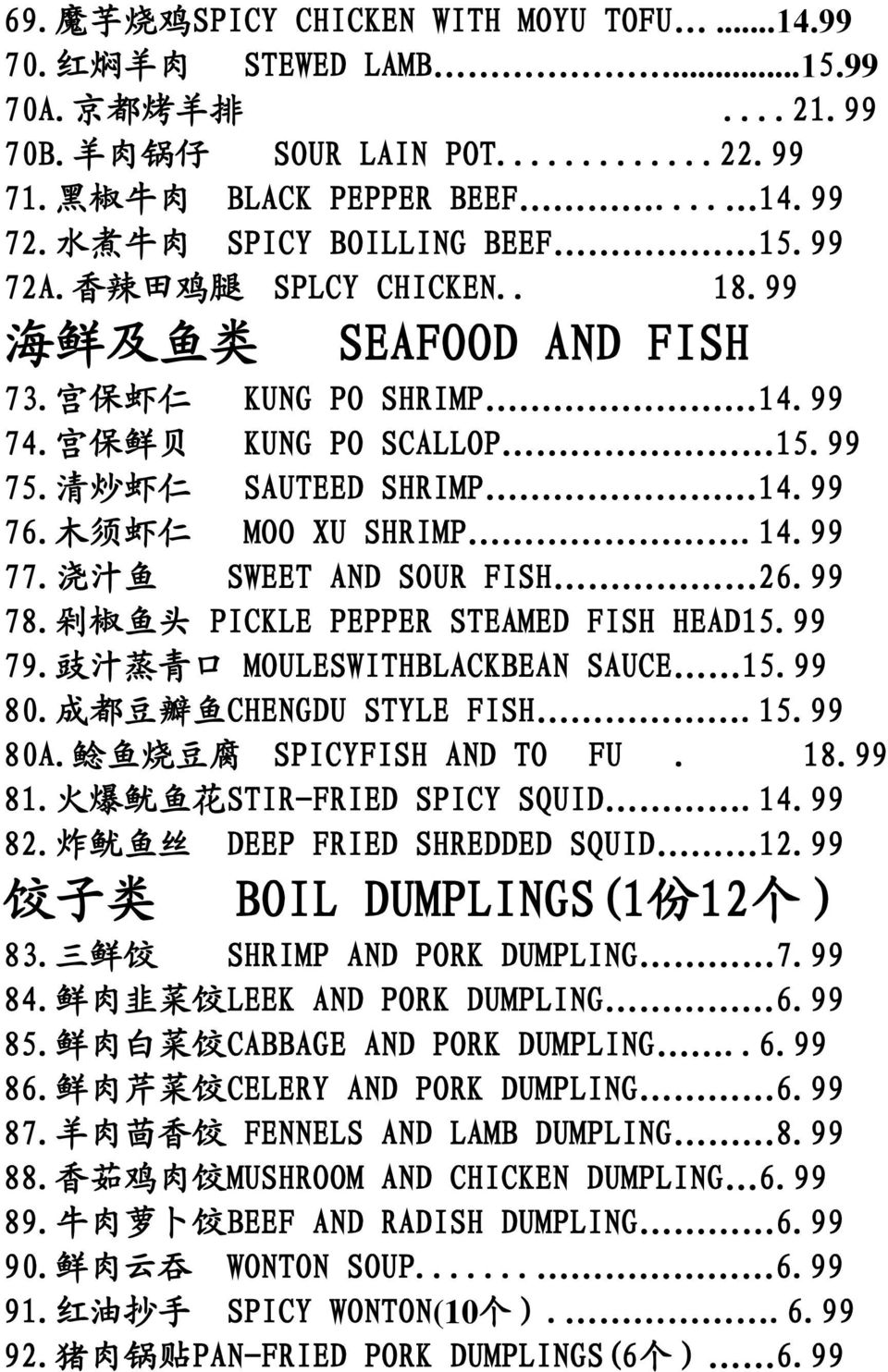 99 76. 木 须 虾 仁 MOO XU SHRIMP.14.99 77. 浇 汁 鱼 SWEET AND SOUR FISH 26.99 78. 剁 椒 鱼 头 PICKLE PEPPER STEAMED FISH HEAD15.99 79. 豉 汁 蒸 青 口 MOULESWITHBLACKBEAN SAUCE 15.99 80. 成 都 豆 瓣 鱼 CHENGDU STYLE FISH.