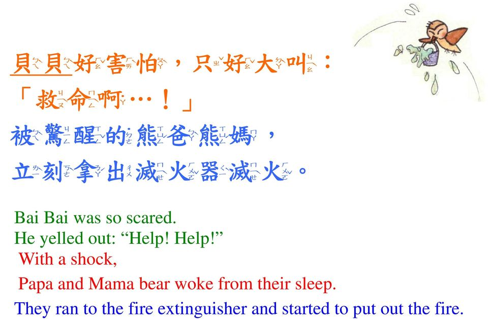 拿 ㄋ ㄚˊ 出 ㄔ ㄇ 滅 ㄝˋ 火 ㄛˇ 器 ㄑ ㄇ ˋ 滅 ㄝˋ ㄛˇ 火 Bai Bai was so scared. He yelled out: Help!