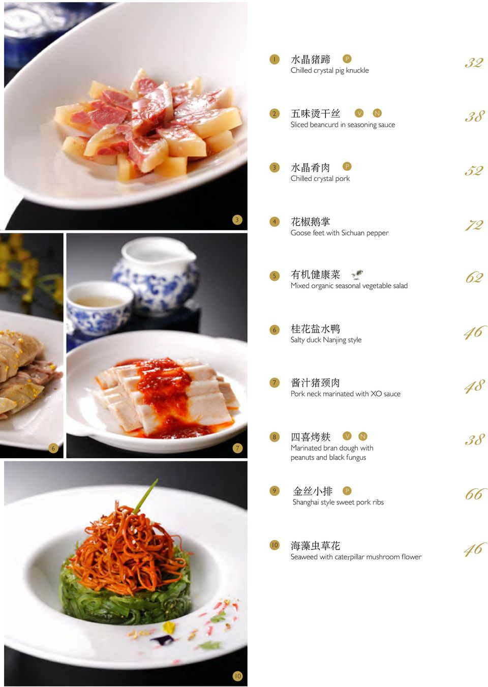 花 盐 水 鸭 Salty duck Nanjing style 48 酱 汁 猪 颈 肉 ork neck marinated with XO sauce 6 7 8 四 喜 烤 麸 V N Marinated bran dough with