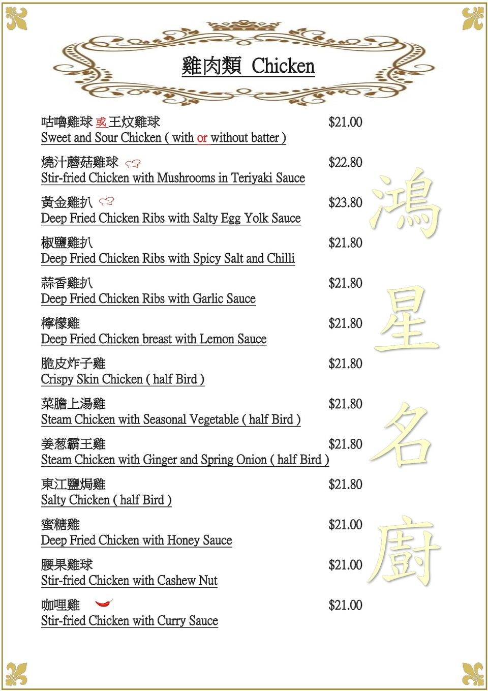 80 Deep Fried Chicken breast with Lemon Sauce 脆 皮 炸 子 雞 $21.80 Crispy Skin Chicken ( half Bird ) 菜 膽 上 湯 雞 $21.80 Steam Chicken with Seasonal Vegetable ( half Bird ) 姜 葱 霸 王 雞 $21.