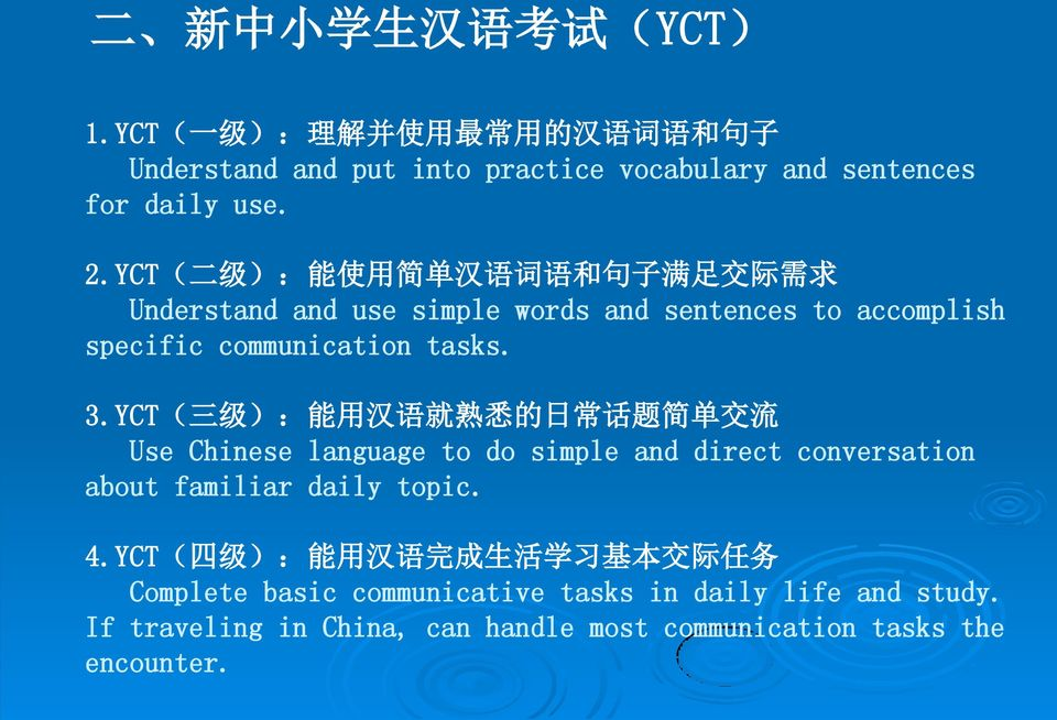 YCT( 三 级 ): 能 用 汉 语 就 熟 悉 的 日 常 话 题 简 单 交 流 Use Chinese language to do simple and direct conversation about familiar daily topic. 4.