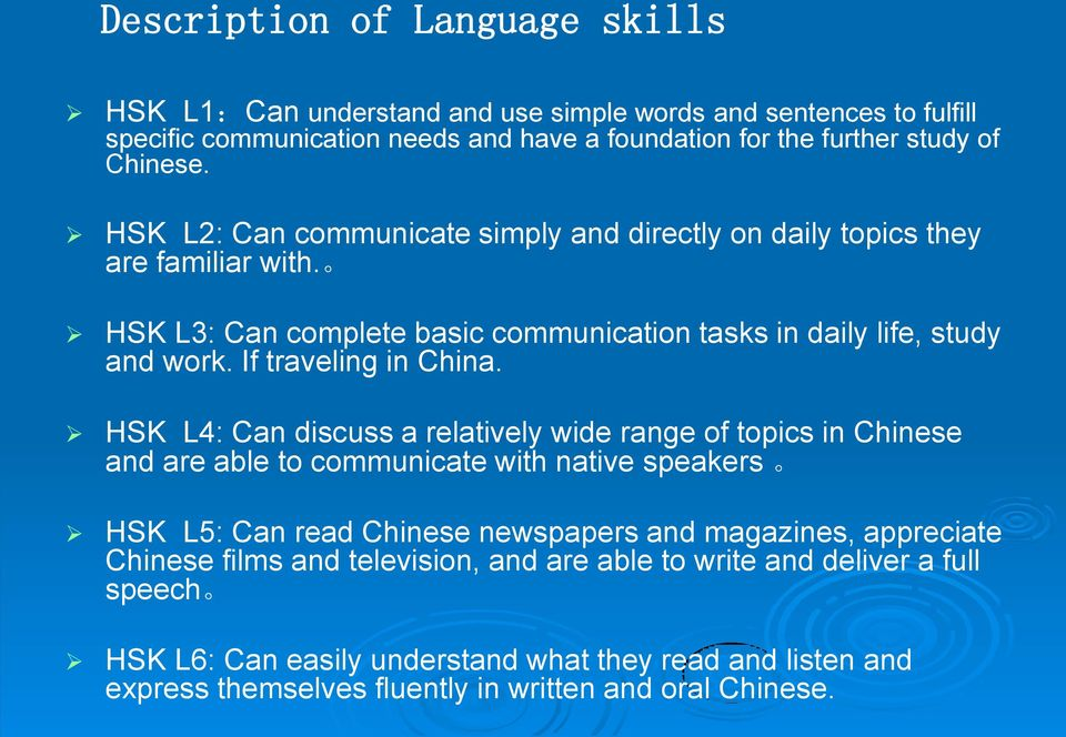 HSK L4: Can discuss a relatively wide range of topics in Chinese and are able to communicate with native speakers HSK L5: Can read Chinese newspapers and magazines, appreciate Chinese