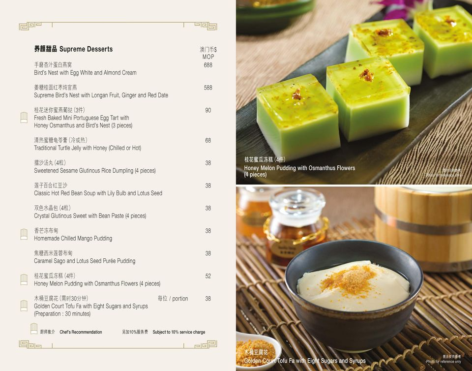 Crystal Glutinous Sweet with Bean Paste (4 pieces) 38 Homemade Chilled Mango Pudding 38 Caramel Sago and Lotus Seed Purée Pudding 4 52 Honey Melon Pudding with Osmanthus Flowers (4 pieces) portion 38