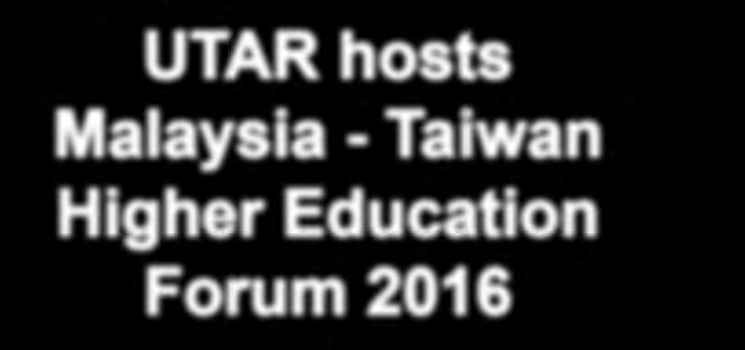 Special Feature 10 11 UTAR hosts Malaysia - Taiwan Higher Education Forum 2016 UTAR hosted the Malaysia - Taiwan Higher Education Forum (MTHEF) 2016 for the first time at its Kampar Campus on 15
